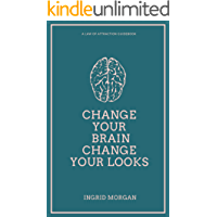 Change Your Brain, Change Your Looks: A 21 Day Law of Attraction Experiment To Help you Achieve the Physical Appearance You've Always Dreamed Of