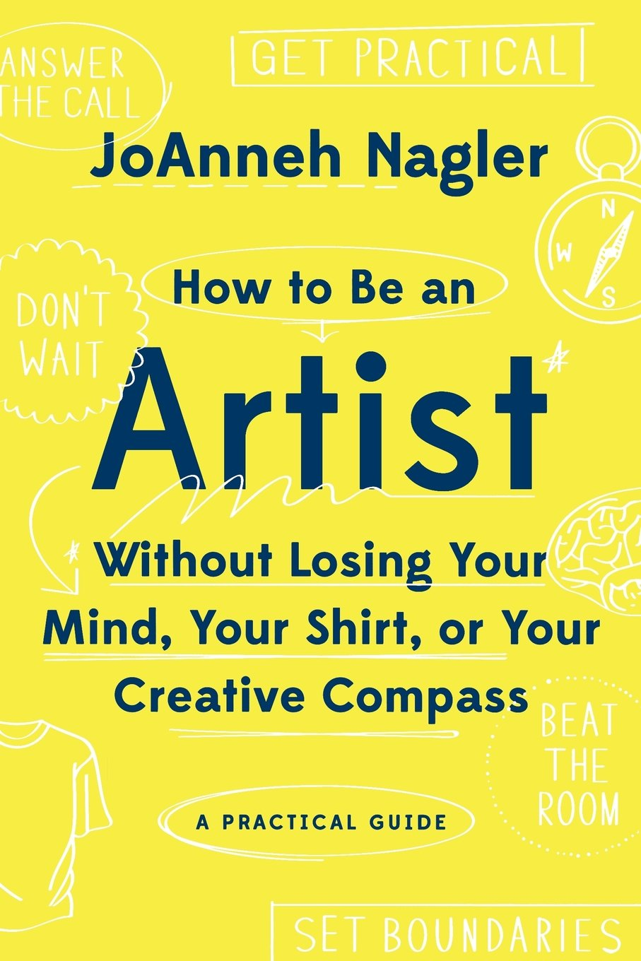 How to Be an Artist Without Losing Your Mind, Your Shirt, Or Your Creative Compass: A Practical Guide PDF