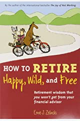 How to Retire Happy, Wild, and Free: Retirement Wisdom That You Won't Get from Your Financial Advisor Paperback