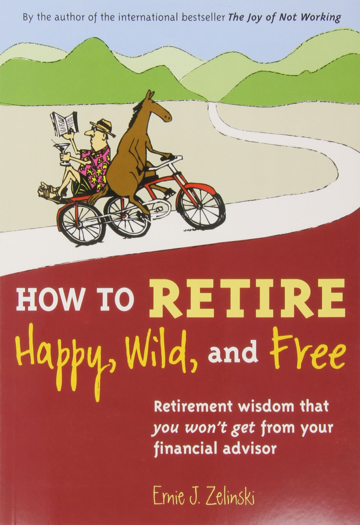 How To Retire Happy, Wild, And Free: Retirement Wisdom That You Won't Get  From Your Financial Advisor: Ernie J Zelinski: 9780969419495: Amazon:  Books