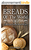 Breads of The World: 15 Delicious Foreign Bread Recipes (Home Baking, Bread Loaf, Pastry, Dough) (English Edition)
