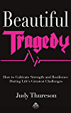 BEAUTIFUL TRAGEDY: How to Cultivate Strength and Resilience During Life's Greatest Challenges