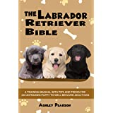 The Labrador Retriever Bible - A Beginners Training Manual With Tips and Tricks For An Untrained Puppy To Well Behaved Adult