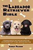 The Labrador Retriever Bible - A Beginners Training Manual With Tips and Tricks For An Untrained Puppy To Well Behaved…