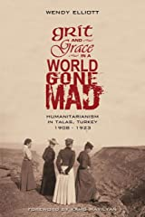 Grit and Grace in a World Gone Mad: Humanitarianism in Talas, Turkey 1908-1923 Paperback