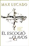 El Escogió los Clavos: Lo que Dios hizo para ganarse tu corazón (Spanish Edition)