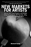 New Markets for Artists: How to Sell, Fund Projects, and Exhibit Using Social Media, DIY Pop-Ups, eBay, Kickstarter, and…