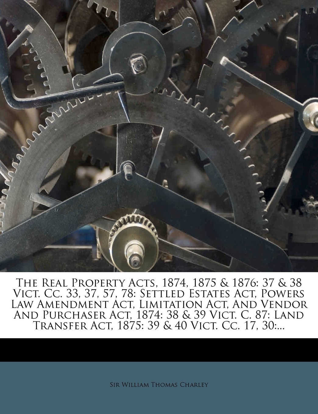 The Real Property Acts, 1874, 1875 & 1876: 37 & 38 Vict. Cc. 33, 37, 57, 78: Settled Estates Act, Powers Law Amendment Act, Limitation Act, And Vendor ... Act, 1875: 39 & 40 Vict. Cc. 17, 30:... ebook