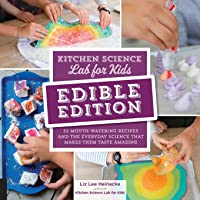 Kitchen Science Lab for Kids: EDIBLE EDITION: 52 Mouth-Watering Recipes and the Everyday Science That Makes Them Taste Amazing