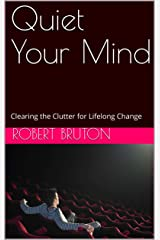 Quiet Your Mind: Clearing the Clutter for Lifelong Change Kindle Edition