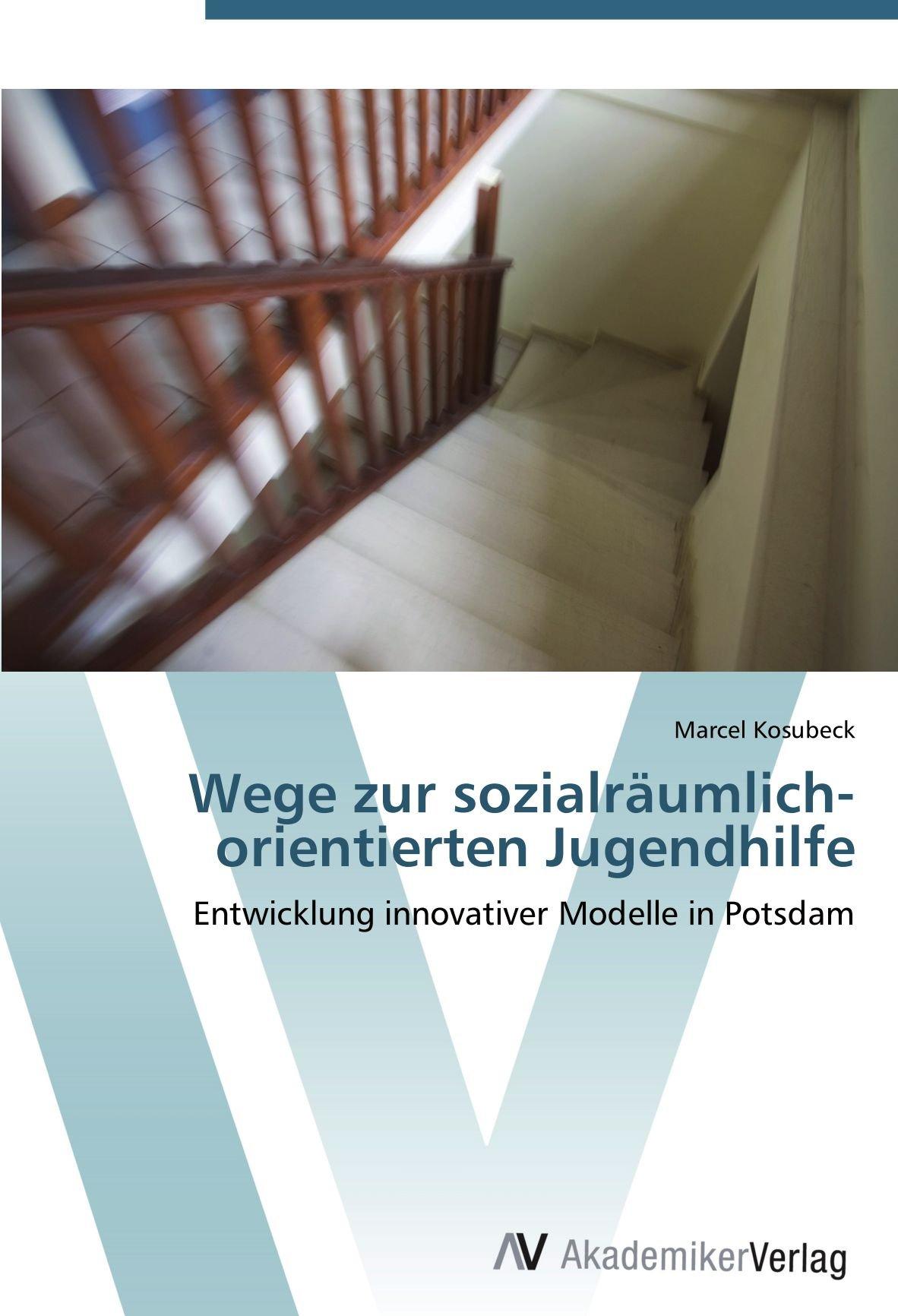 Read Online Wege zur sozialräumlich-orientierten Jugendhilfe: Entwicklung innovativer Modelle in Potsdam (German Edition) ebook