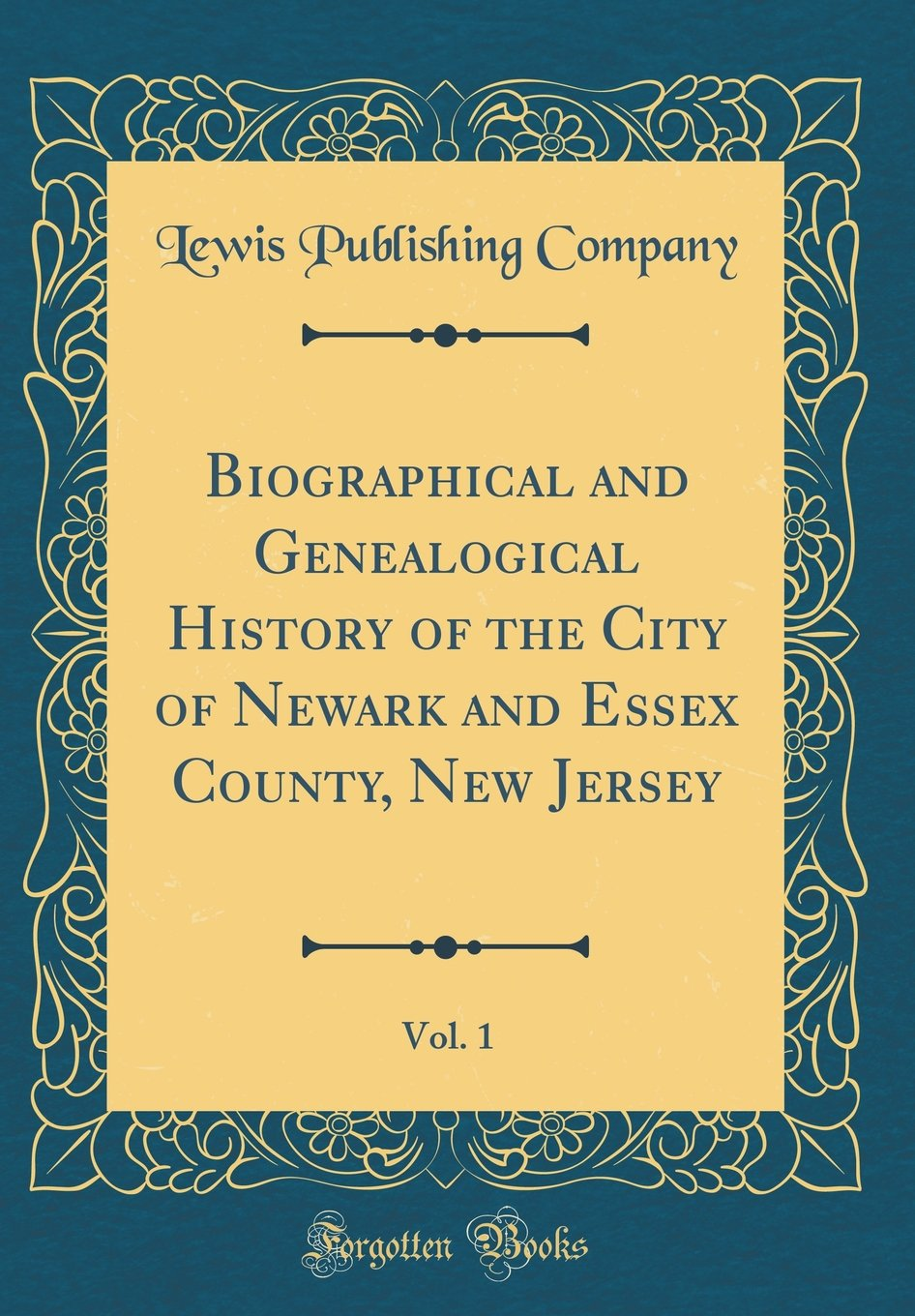 Read Online Biographical and Genealogical History of the City of Newark and Essex County, New Jersey, Vol. 1 (Classic Reprint) pdf epub