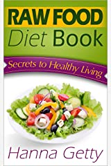 Raw Food Diet Book:  Secrets to Healthy Living Plus Quick & Easy Recipes for Delicious & Nutritious Plant-Based Meals to Help with Weight Loss, Detox & Optimal Health Kindle Edition