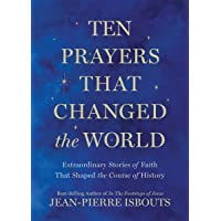 Ten Prayers That Changed the World: Extraordinary Stories of Faith That Shaped the Course of History