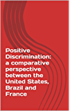Positive Discrimination: a comparative perspective between the United States, Brazil and France (English Edition)