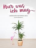 Nur was ich mag: Leben kann so einfach sein (German Edition)