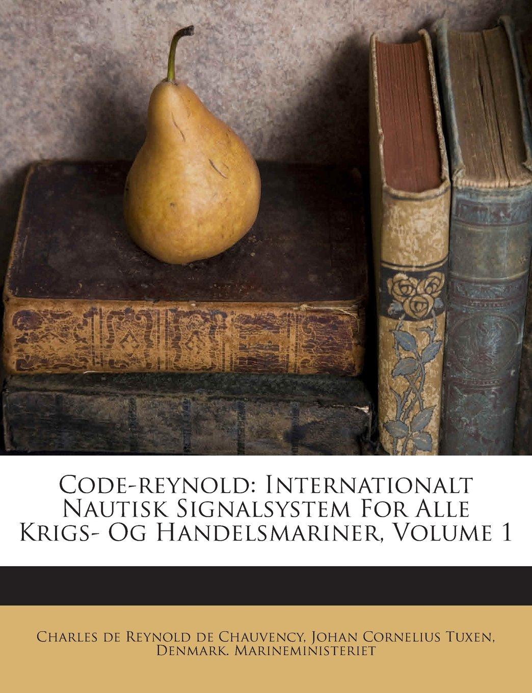 Download Code-reynold: Internationalt Nautisk Signalsystem For Alle Krigs- Og Handelsmariner, Volume 1 (Danish Edition) PDF