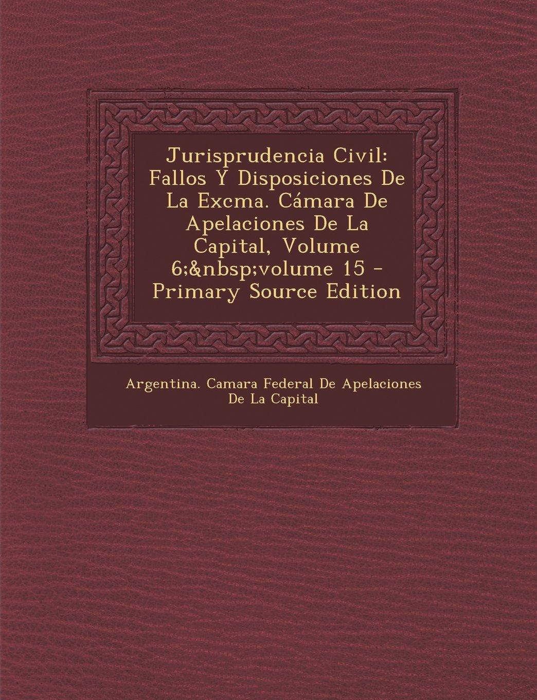 Jurisprudencia Civil: Fallos y Disposiciones de La Excma. Camara de Apelaciones de La Capital, Volume 6; Volume 15 (Spanish Edition) pdf epub