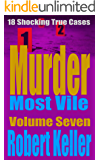 Murder Most Vile Volume 7: 18 Shocking True Crime Murder Cases