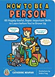 How to Be a Person: 65 Hugely Useful, Super-Important Skills to Learn before You're Grown Up
