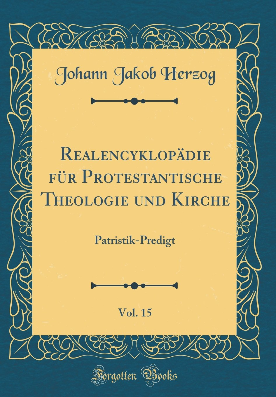 Realencyklopädie Für Protestantische Theologie Und Kirche, Vol. 15: Patristik-Predigt (Classic Reprint) (German Edition) ebook