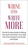 Whine Less, Write More: The No-Excuses Guide to Getting Your Butt in the Chair, Your Head Out of the Clouds & Your Words onto Paper