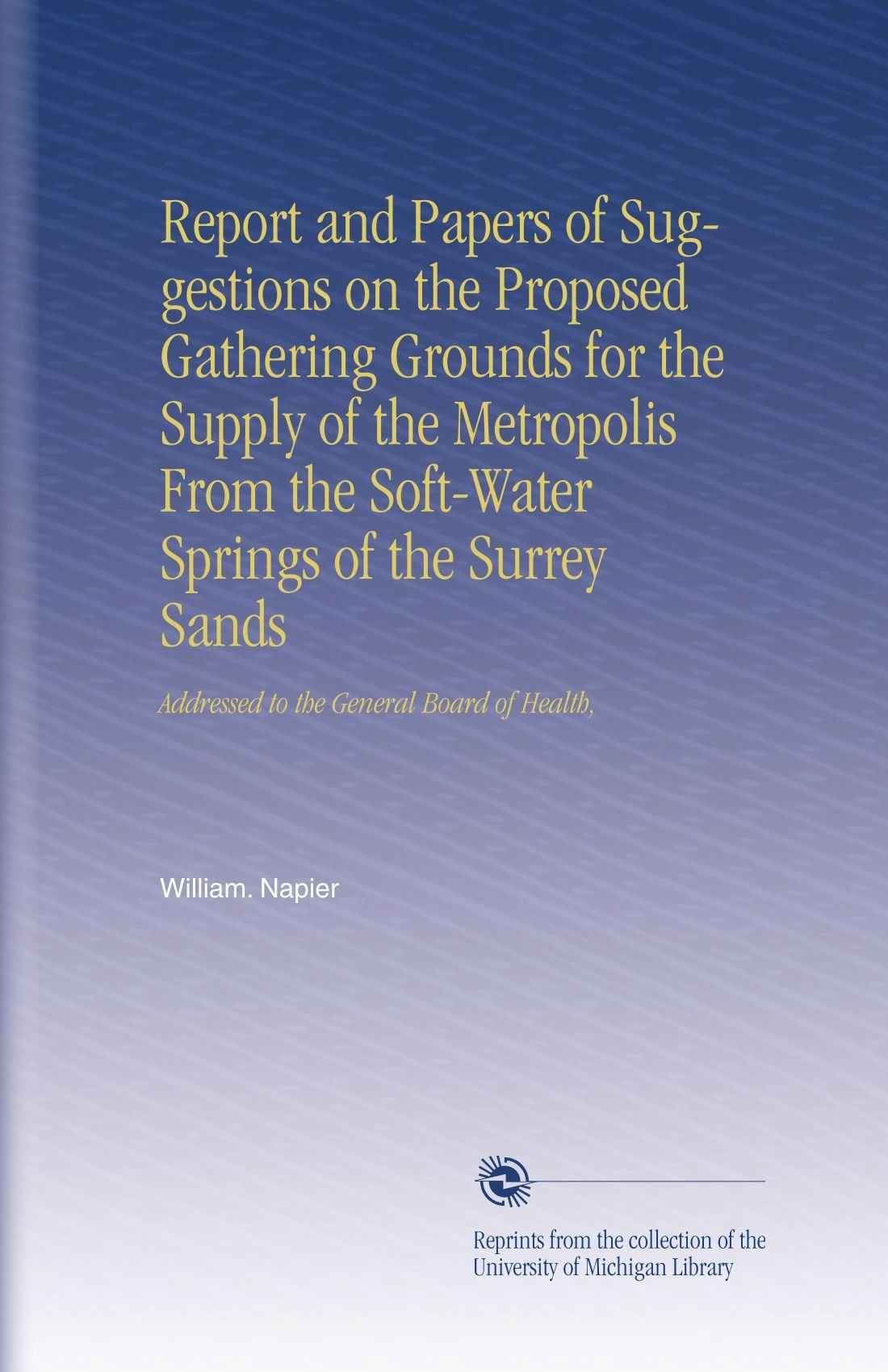 Read Online Report and Papers of Suggestions on the Proposed Gathering Grounds for the Supply of the Metropolis From the Soft-Water Springs of the Surrey Sands: Addressed to the General Board of Health, ebook