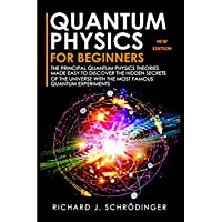 QUANTUM PHYSICS FOR BEGINNERS: The Principal Quantum Physics Theories made Easy to Discover the Hidden Secrets of the…