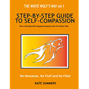 Step by Step guide to Self-Compassion: How To Develop Self-Compassion Based On The Two Wolves Tale (The White Wolf's Way…