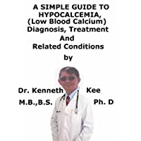A  Simple  Guide  To  Hypocalcemia, (Low Blood Calcium)  Diagnosis, Treatment  And...