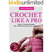 CROCHET LIKE A PRO: How to Crochet Sweaters Like a PRO Even if You Are a Beginner ( Beginner Crochet Series Book 1)