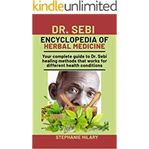 Dr. Sebi Encyclopedia Of Herbal Medicine: Your complete guide to Dr. Sebi healing methods that works for different…