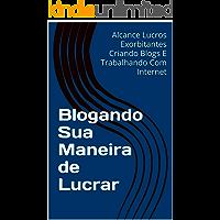 Blogando Sua Maneira de Lucrar: Alcance Lucros Exorbitantes Criando Blogs E Trabalhando Com Internet