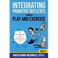 Integrating Primitive Reflexes Through Play and Exercise: An Interactive Guide to the Asymmetrical Tonic Neck Reflex…