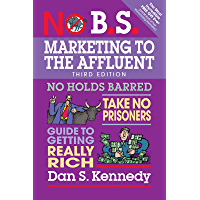No B.S. Marketing to the Affluent: No Holds Barred, Take No Prisoners, Guide to Getting Really Rich (English Edition)