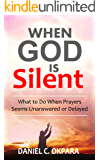 When God Is Silent: What to Do When Prayers Seems Unanswered or Delayed
