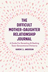 The Difficult Mother-Daughter Relationship Journal: A Guide For Revealing & Healing Toxic Generational Patterns (Companion Journal to Difficult Mothers Adult Daughters) Kindle Edition