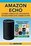 Amazon Echo - Le guide complet de l'utilisateur: Utilisez votre Echo comme un pro - Astuces pour maîtriser l'application Alexa
