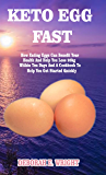 KETO EGG FAST: How Eating Eggs Can Benefit Your Health And Help You Lose 20kg Within Ten Days And A Cookbook To Help You…