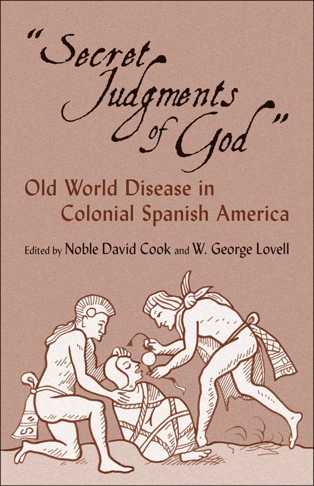 Secret Judgments Of God  Old World Disease In Colonial Spanish America  Civilization Of The American Indian Series Band 205