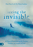 Seeing the Invisible: 90 Days of Experiencing the Passion, Presence, and Purpose of God