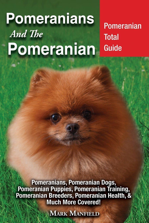 Pomeranians and the Pomeranian: Pomeranian Total Guide