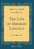The Life of Abraham Lincoln (Classic Reprint)