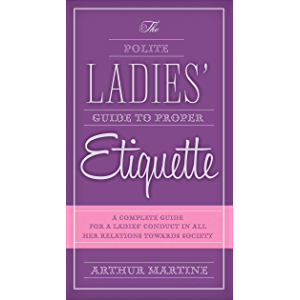The Polite Ladies' Guide to Proper Etiquette: A Complete Guide for a Lady?s Conduct in All Her Relations Towards Society