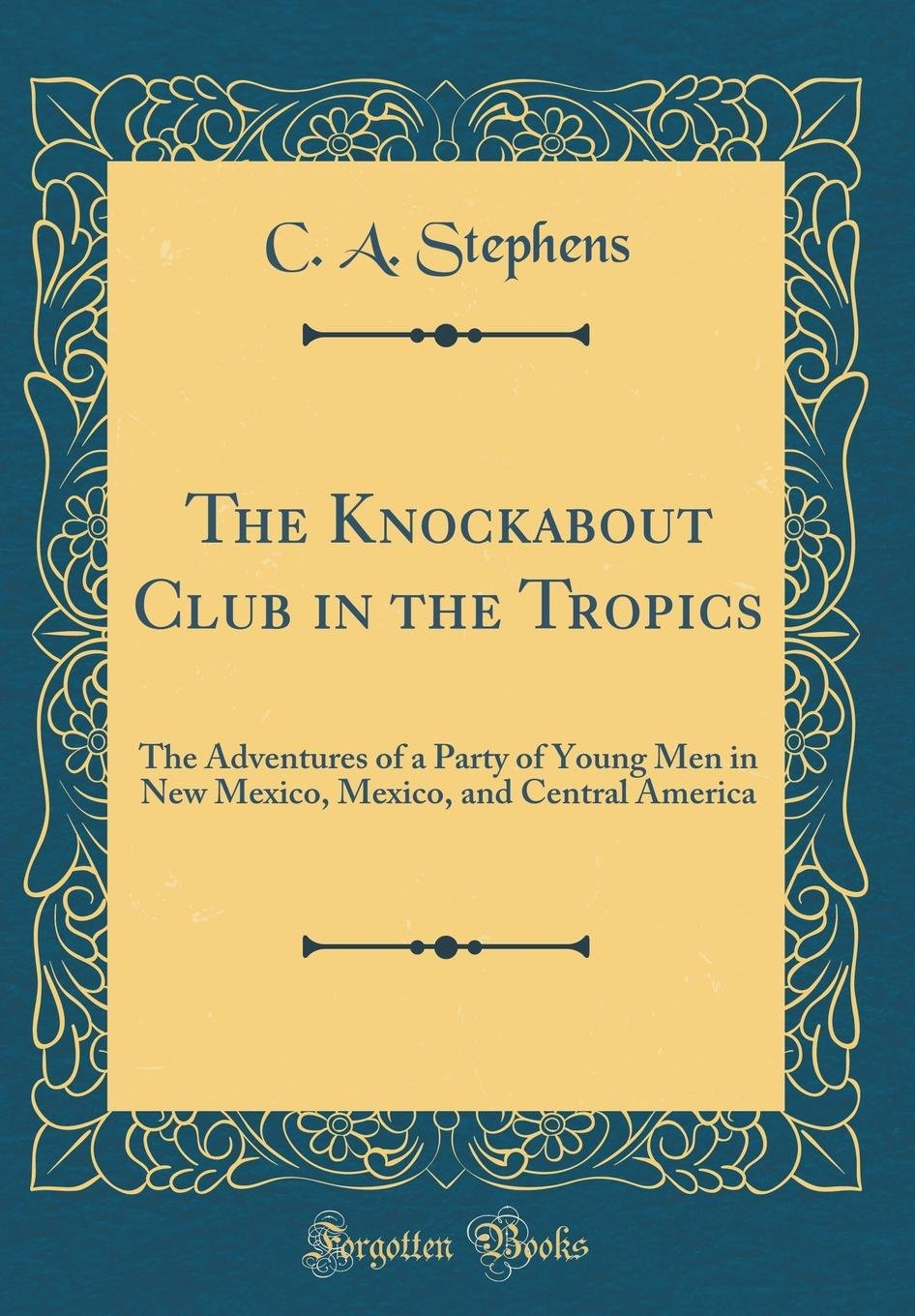Download The Knockabout Club in the Tropics: The Adventures of a Party of Young Men in New Mexico, Mexico, and Central America (Classic Reprint) pdf