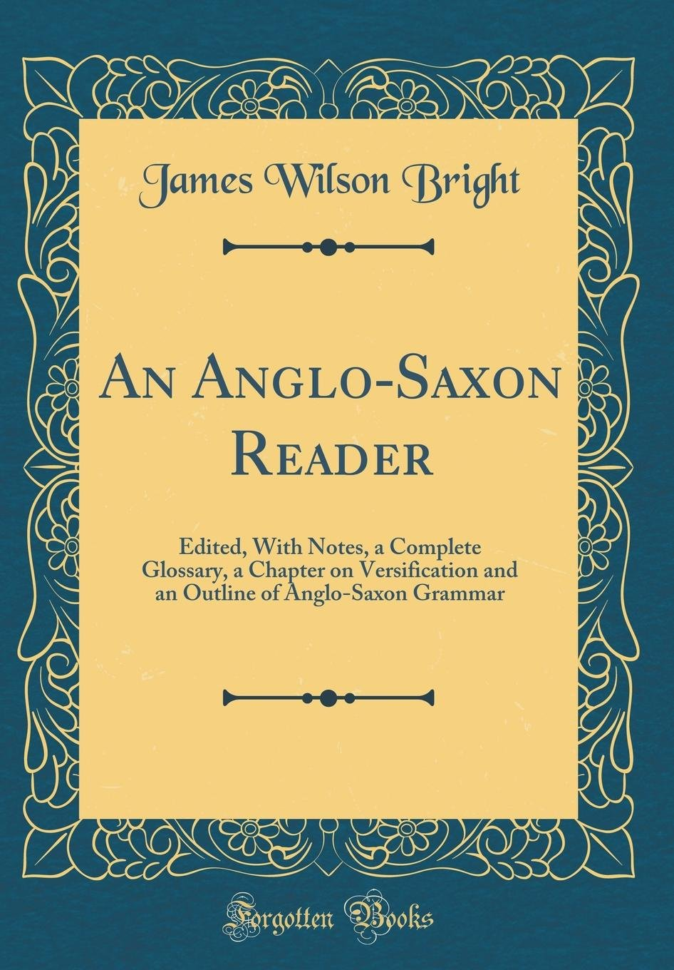 An Anglo-Saxon Reader: Edited, with Notes, a Complete Glossary, a Chapter on Versification and an Outline of Anglo-Saxon Grammar (Classic Reprint) ebook