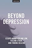 Beyond Depression: Essays About Feeling Low, Feeling Stuck, And Finding Healing