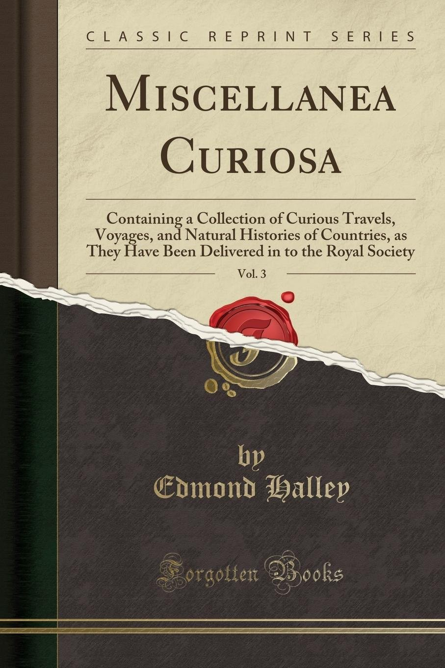 Read Online Miscellanea Curiosa, Vol. 3: Containing a Collection of Curious Travels, Voyages, and Natural Histories of Countries, as They Have Been Delivered in to the Royal Society (Classic Reprint) pdf epub