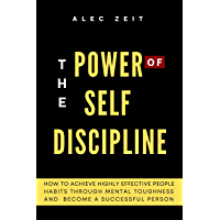 The Power of Self Discipline: How to Achieve Highly Effective People Habits through Mental Toughness and Become a…