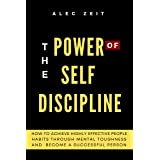 The Power of Self Discipline: How to Achieve Highly Effective People Habits through Mental Toughness and Become a Successful
